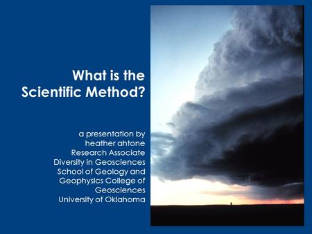 What is the Scientific Method? a presentation by heather ahtone Research Associate Diversity in Geosciences School of Geology and Geophysics College of.