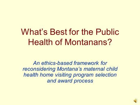 What's Best for the Public Health of Montanans? An ethics-based framework for reconsidering Montana's maternal child health home visiting program selection.
