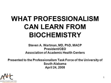 1 WHAT PROFESSIONALISM CAN LEARN FROM BIOCHEMISTRY Steven A. Wartman, MD, PhD, MACP President/CEO Association of Academic Health Centers Presented to the.