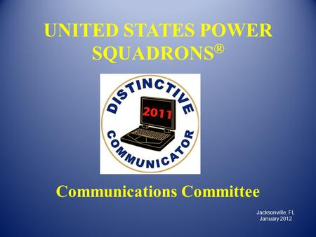UNITED STATES POWER SQUADRONS ® Communications Committee Jacksonville, FL January 2012.