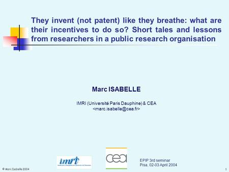 © Marc Isabelle 20041 They invent (not patent) like they breathe: what are their incentives to do so? Short tales and lessons from researchers in a public.