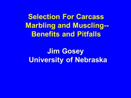 Selection For Carcass Marbling and Muscling-- Benefits and Pitfalls Jim Gosey University of Nebraska.