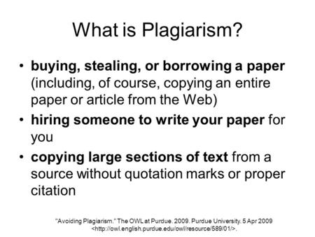 Avoiding Plagiarism. The OWL at Purdue. 2009. Purdue University. 5 Apr 2009. What is Plagiarism? buying, stealing, or borrowing a paper (including, of.