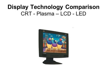 Display Technology Comparison CRT - Plasma – LCD - LED