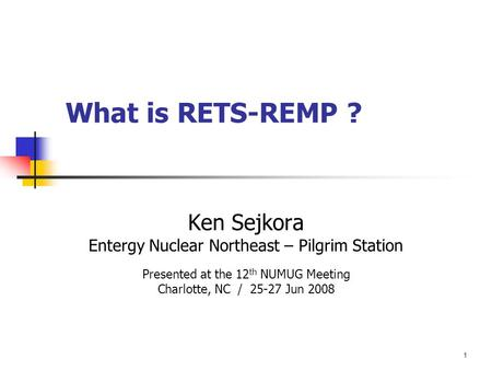 1 What is RETS-REMP ? Ken Sejkora Entergy Nuclear Northeast – Pilgrim Station Presented at the 12 th NUMUG Meeting Charlotte, NC / 25-27 Jun 2008.