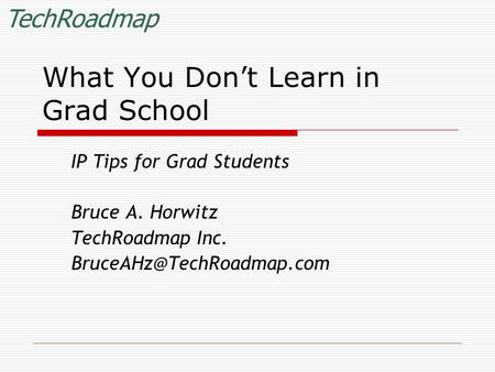 TechRoadmap What You Don't Learn in Grad School IP Tips for Grad Students Bruce A. Horwitz TechRoadmap Inc.