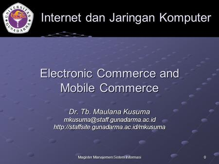 Magister Manajemen Sistem Informasi 0 Electronic Commerce and Mobile Commerce Dr. Tb. Maulana Kusuma