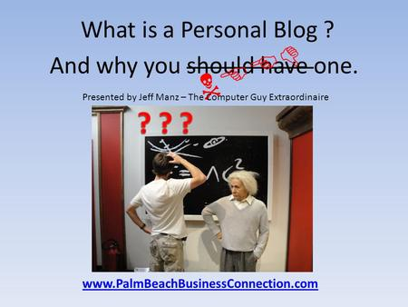 What is a Personal Blog ? And why you should have one. NEED Presented by Jeff Manz – The Computer Guy Extraordinaire www.PalmBeachBusinessConnection.com.