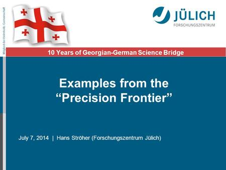 Mitglied der Helmholtz-Gemeinschaft July 7, 2014 | Hans Ströher (Forschungszentrum Jülich) 10 Years of Georgian-German Science Bridge Examples from the.