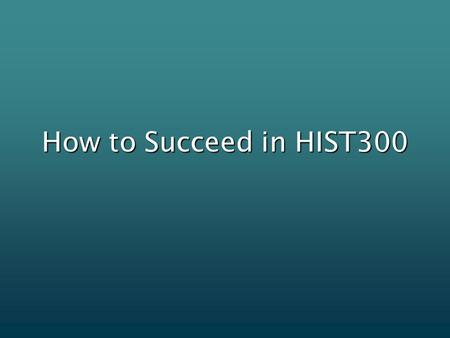 How to Succeed in HIST300. Read the syllabus and refer to it regularlyRead the syllabus and refer to it regularly Use a planner to stay organizedUse a.