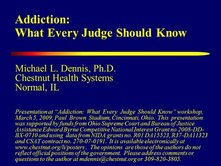 "Addiction: What Every Judge Should Know Michael L. Dennis, Ph.D. Chestnut Health Systems Normal, IL Presentation at ""Addiction: What Every Judge Should."