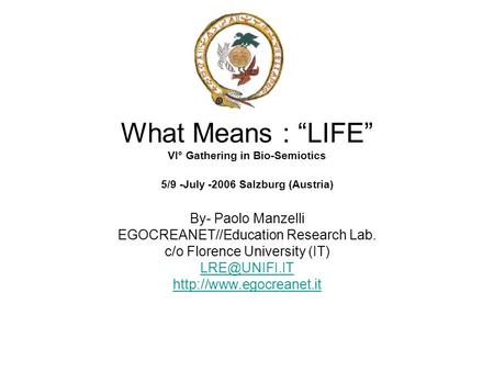 "What Means : ""LIFE"" VI° Gathering in Bio-Semiotics 5/9 -July -2006 Salzburg (Austria) By- Paolo Manzelli EGOCREANET//Education Research Lab. c/o Florence."