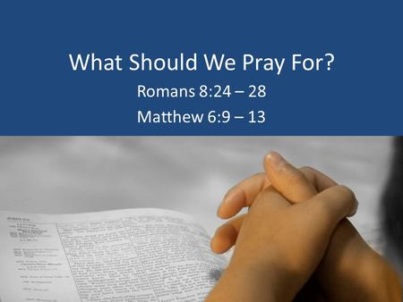What Should We Pray For? Romans 8:24 – 28 Matthew 6:9 – 13.