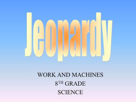 WORK AND MACHINES 8 TH GRADE SCIENCE 100 200 400 300 400 Choice1Choice 2Choice 3Choice 4 300 200 400 200 100 500 100.