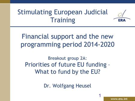 Www.era.int Financial support and the new programming period 2014-2020 Breakout group 2A: Priorities of future EU funding – What to fund by the EU? Dr.