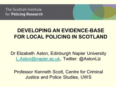 DEVELOPING AN EVIDENCE-BASE FOR LOCAL POLICING IN SCOTLAND Dr Elizabeth Aston, Edinburgh Napier University