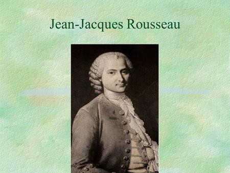 Jean-Jacques Rousseau. Jean-Jacques Rousseau, 1712-1778 Born in Geneva, mother dies while he is infant Father is tyrannical; sends JJ to be an apprentice;