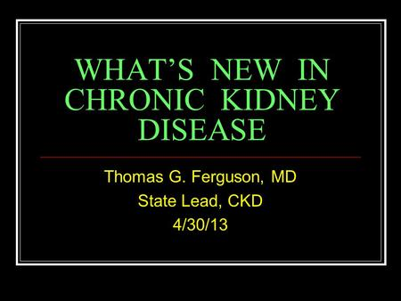 WHAT'S NEW IN CHRONIC KIDNEY DISEASE Thomas G. Ferguson, MD State Lead, CKD 4/30/13.