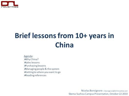Brief lessons from 10+ years in China Agenda:  Why China?  Sales lessons  Purchasing lessons  Managing people & the system  Getting to where you want.