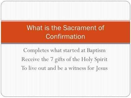 Completes what started at Baptism Receive the 7 gifts of the Holy Spirit To live out and be a witness for Jesus What is the Sacrament of Confirmation.
