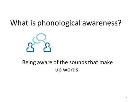 What is phonological awareness? Being aware of the sounds that make up words. 1.