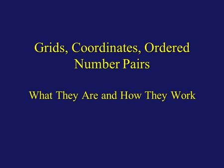 Grids, Coordinates, Ordered Number Pairs What They Are and How They Work.