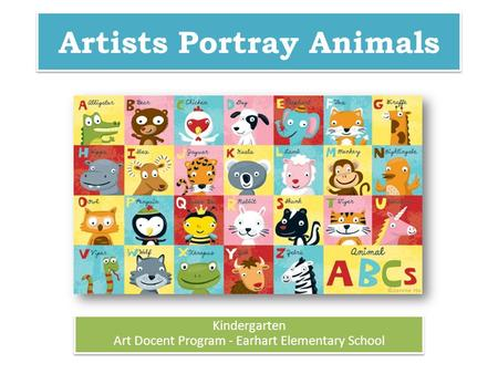 Artists Portray Animals Kindergarten Art Docent Program - Earhart Elementary School Kindergarten Art Docent Program - Earhart Elementary School.
