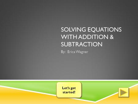 SOLVING EQUATIONS WITH ADDITION & SUBTRACTION By: Erica Wagner Let's get started! Let's get started!
