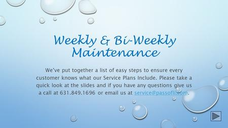 Weekly & Bi-Weekly Maintenance We've put together a list of easy steps to ensure every customer knows what our Service Plans Include. Please take a quick.
