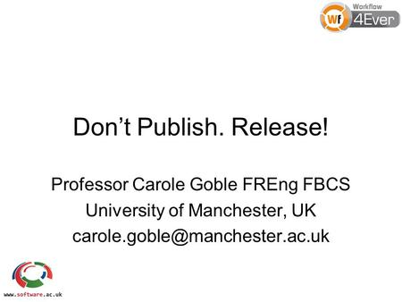 Don't Publish. Release! Professor Carole Goble FREng FBCS University of Manchester, UK