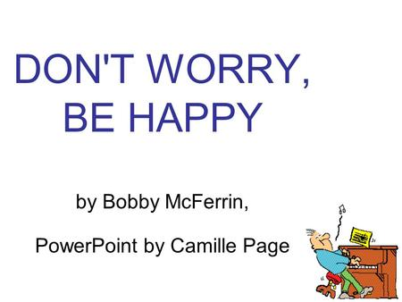 DON'T WORRY, BE HAPPY by Bobby McFerrin, PowerPoint by Camille Page.