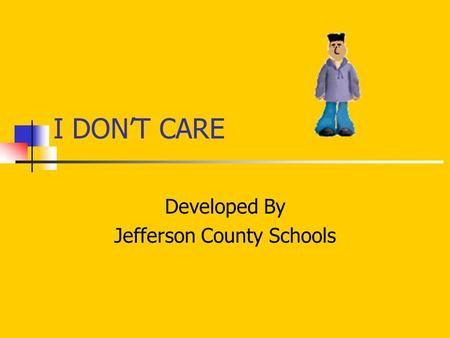I DON'T CARE Developed By Jefferson County Schools.