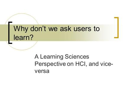 Why don't we ask users to learn? A Learning Sciences Perspective on HCI, and vice- versa.
