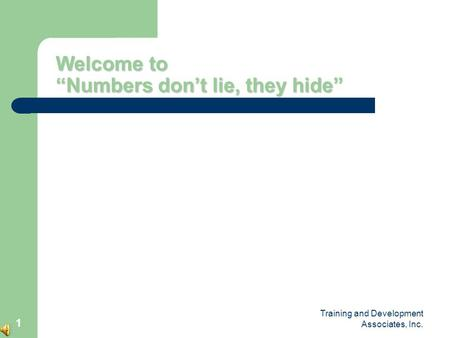 "Training and Development Associates, Inc. 1 Welcome to ""Numbers don't lie, they hide"""