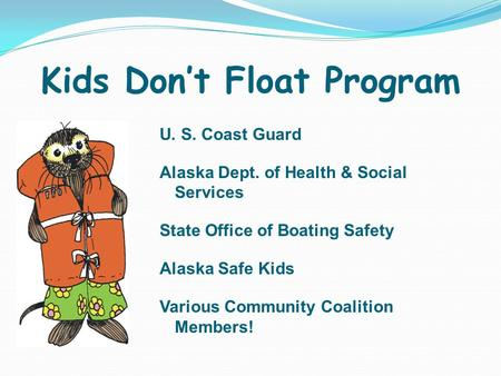 Kids Don't Float Program U. S. Coast Guard Alaska Dept. of Health & Social Services State Office of Boating Safety Alaska Safe Kids Various Community Coalition.