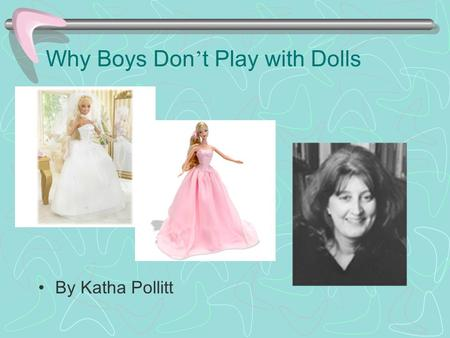Why Boys Don ' t Play with Dolls By Katha Pollitt.