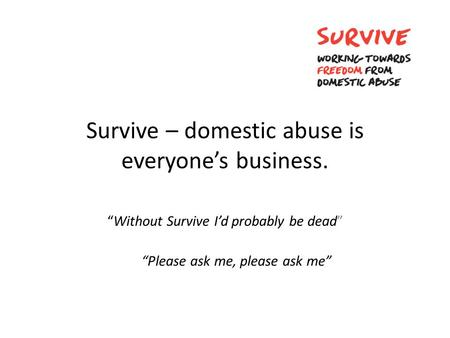 "Survive – domestic abuse is everyone's business. ""Without Survive I'd probably be dead"" ""Please ask me, please ask me"""