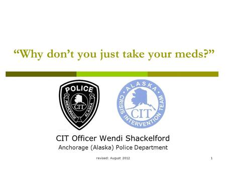 "Revised: August 20121 ""Why don't you just take your meds?"" CIT Officer Wendi Shackelford Anchorage (Alaska) Police Department."