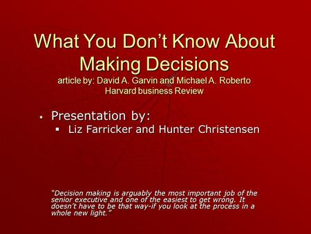 What You Don't Know About Making Decisions article by: David A. Garvin and Michael A. Roberto Harvard business Review  Presentation by:  Liz Farricker.