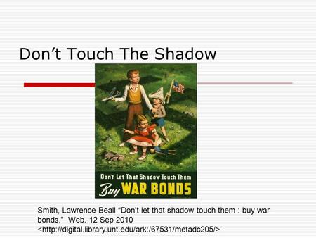 "Don't Touch The Shadow Smith, Lawrence Beall ""Don't let that shadow touch them : buy war bonds."" Web. 12 Sep 2010."
