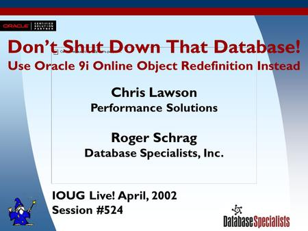 1 Don't Shut Down That Database! Use Oracle 9i Online Object Redefinition Instead Chris Lawson Performance Solutions Roger Schrag Database Specialists,