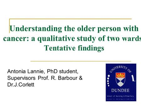 Understanding the older person with cancer: a qualitative study of two wards- Tentative findings Antonia Lannie, PhD student, Supervisors Prof. R. Barbour.