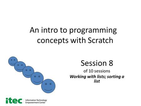 An intro to programming concepts with Scratch Session 8 of 10 sessions Working with lists; sorting a list.