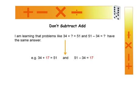 Don't Subtract Add I am learning that problems like 34 + ? = 51 and 51 – 34 = ? have the same answer. e.g. 34 + 17 = 51 and 51 – 34 = 17.