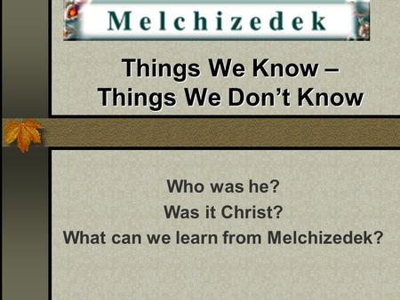Things We Know – Things We Don't Know Who was he? Was it Christ? What can we learn from Melchizedek?