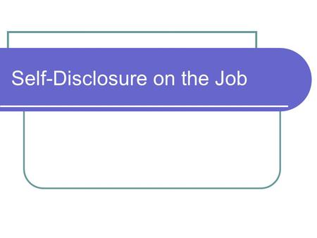 Self-Disclosure on the Job. Learning Objectives Define low, medium and high levels of disclosure. Identify the pros and cons of disclosure in different.