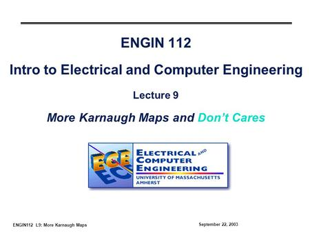 ENGIN112 L9: More Karnaugh Maps September 22, 2003 ENGIN 112 Intro to Electrical and Computer Engineering Lecture 9 More Karnaugh Maps and Don't Cares.