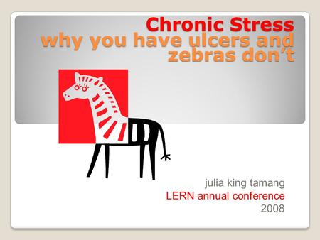 Chronic Stress why you have ulcers and zebras don't julia king tamang LERN annual conference 2008.