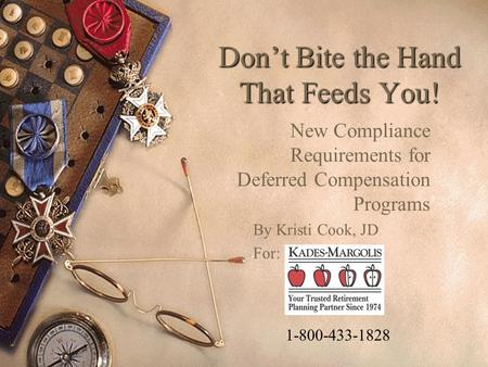 Don't Bite the Hand That Feeds You! New Compliance Requirements for Deferred Compensation Programs By Kristi Cook, JD For: 1-800-433-1828.