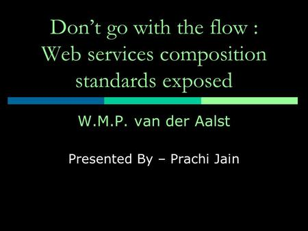 Don't go with the flow : Web services composition standards exposed W.M.P. van der Aalst Presented By – Prachi Jain.